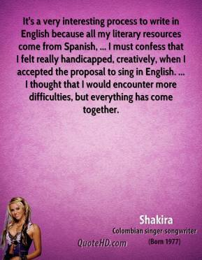 Shakira  - It's a very interesting process to write in English because all my literary resources come from Spanish, ... I must confess that I felt really handicapped, creatively, when I accepted the proposal to sing in English. ... I thought that I would encounter more difficulties, but everything has come together.