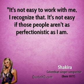 "Shakira  - ""It's not easy to work with me, I recognize that. It's not easy if those people aren't as perfectionistic as I am."