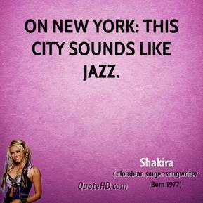 Shakira  - On New York: This city sounds like jazz.