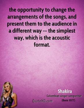 the opportunity to change the arrangements of the songs, and present them to the audience in a different way -- the simplest way, which is the acoustic format.