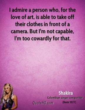 I admire a person who, for the love of art, is able to take off their clothes in front of a camera. But I'm not capable, I'm too cowardly for that.