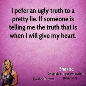 I pefer an ugly truth to a pretty lie. If someone is telling me the truth that is when I will give my heart.