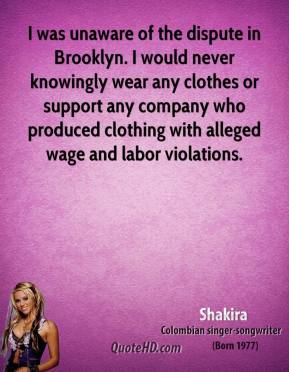 Shakira - I was unaware of the dispute in Brooklyn. I would never knowingly wear any clothes or support any company who produced clothing with alleged wage and labor violations.