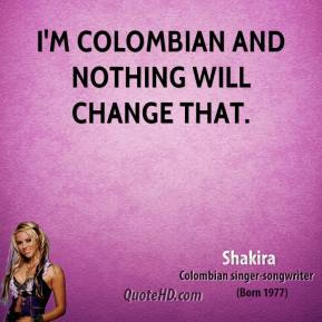 I'm Colombian and nothing will change that.