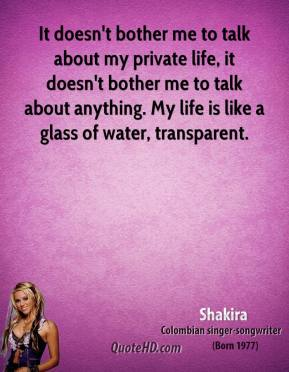 Shakira - It doesn't bother me to talk about my private life, it doesn't bother me to talk about anything. My life is like a glass of water, transparent.