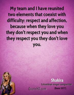 Shakira - My team and I have reunited two elements that coexist with difficulty: respect and affection, because when they love you they don't respect you and when they respect you they don't love you.