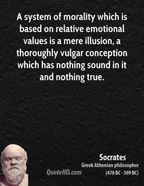 Socrates - A system of morality which is based on relative emotional values is a mere illusion, a thoroughly vulgar conception which has nothing sound in it and nothing true.