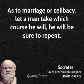 As to marriage or celibacy, let a man take which course he will, he will be sure to repent.