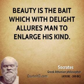 Socrates - Beauty is the bait which with delight allures man to enlarge his kind.