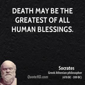 Socrates - Death may be the greatest of all human blessings.