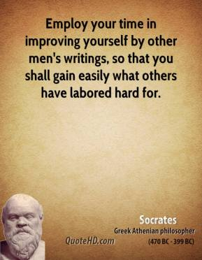 Socrates - Employ your time in improving yourself by other men's writings, so that you shall gain easily what others have labored hard for.