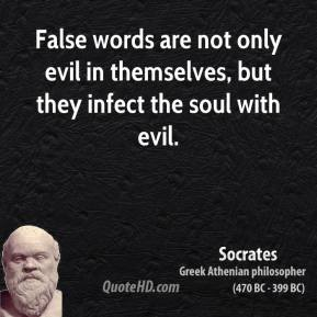 Socrates - False words are not only evil in themselves, but they infect the soul with evil.