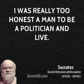 I was really too honest a man to be a politician and live.