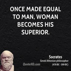Socrates - Once made equal to man, woman becomes his superior.