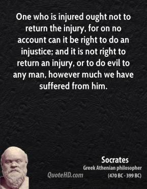Socrates - One who is injured ought not to return the injury, for on no account can it be right to do an injustice; and it is not right to return an injury, or to do evil to any man, however much we have suffered from him.