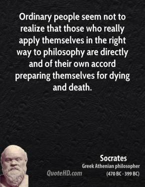 Socrates - Ordinary people seem not to realize that those who really apply themselves in the right way to philosophy are directly and of their own accord preparing themselves for dying and death.