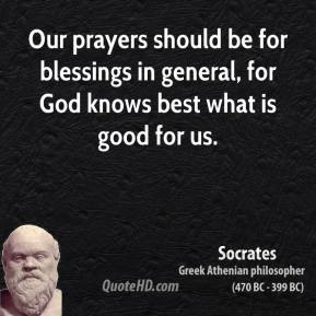 Socrates - Our prayers should be for blessings in general, for God knows best what is good for us.