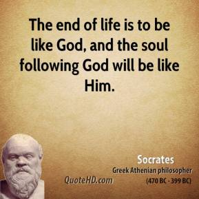 Socrates - The end of life is to be like God, and the soul following God will be like Him.
