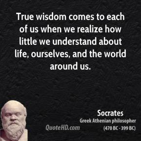 Socrates - True wisdom comes to each of us when we realize how little we understand about life, ourselves, and the world around us.