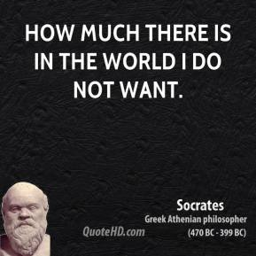 How much there is in the world I do not want.
