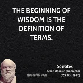Socrates  - The beginning of wisdom is the definition of terms.