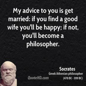 My advice to you is get married: if you find a good wife you'll be happy; if not, you'll become a philosopher.