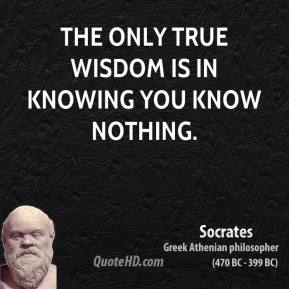 Socrates - The only true wisdom is in knowing you know nothing.