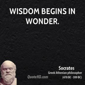 Socrates - Wisdom begins in wonder.