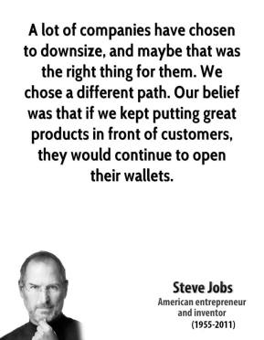 Steve Jobs - A lot of companies have chosen to downsize, and maybe that was the right thing for them. We chose a different path. Our belief was that if we kept putting great products in front of customers, they would continue to open their wallets.