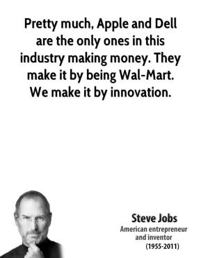 Steve Jobs - Pretty much, Apple and Dell are the only ones in this industry making money. They make it by being Wal-Mart. We make it by innovation.