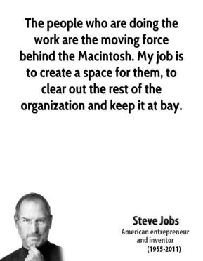 The people who are doing the work are the moving force behind the Macintosh. My job is to create a space for them, to clear out the rest of the organization and keep it at bay.