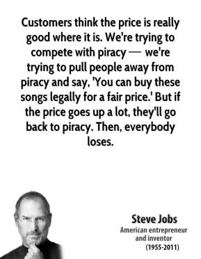 Customers think the price is really good where it is. We're trying to compete with piracy — we're trying to pull people away from piracy and say, 'You can buy these songs legally for a fair price.' But if the price goes up a lot, they'll go back to piracy. Then, everybody loses.
