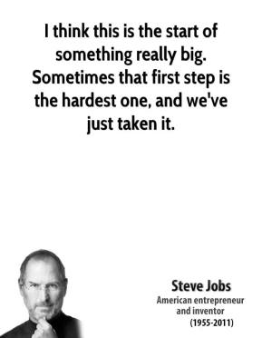 Steve Jobs  - I think this is the start of something really big. Sometimes that first step is the hardest one, and we've just taken it.