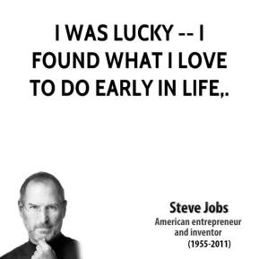 Steve Jobs  - I was lucky -- I found what I love to do early in life.