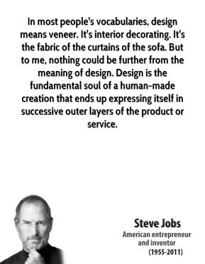 Steve Jobs  - In most people's vocabularies, design means veneer. It's interior decorating. It's the fabric of the curtains of the sofa. But to me, nothing could be further from the meaning of design. Design is the fundamental soul of a human-made creation that ends up expressing itself in successive outer layers of the product or service.