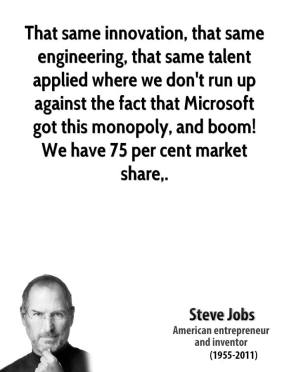Steve Jobs  - That same innovation, that same engineering, that same talent applied where we don't run up against the fact that Microsoft got this monopoly, and boom! We have 75 per cent market share.