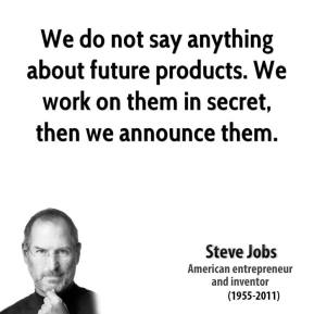 We do not say anything about future products. We work on them in secret, then we announce them.