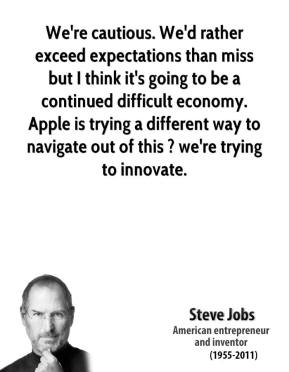 We're cautious. We'd rather exceed expectations than miss but I think it's going to be a continued difficult economy. Apple is trying a different way to navigate out of this ? we're trying to innovate.