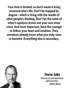 Steve Jobs  - Your time is limited, so don't waste it living someone else's life. Don't be trapped by dogma - which is living with the results of other people's thinking. Don't let the noise of other's opinions drown out your own inner voice. And most important, have the courage to follow your heart and intuition. They somehow already know what you truly want to become. Everything else is secondary.