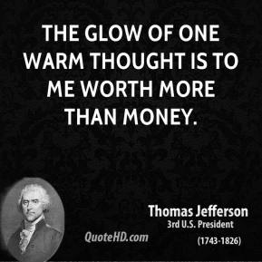 Thomas Jefferson - The glow of one warm thought is to me worth more than money.