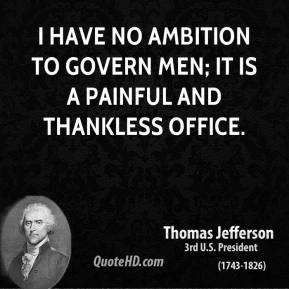 I have no ambition to govern men; it is a painful and thankless office.