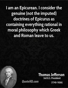 Thomas Jefferson - I am an Epicurean. I consider the genuine (not the imputed) doctrines of Epicurus as containing everything rational in moral philosophy which Greek and Roman leave to us.