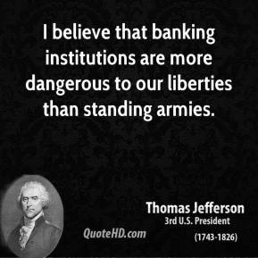 Thomas Jefferson - I believe that banking institutions are more dangerous to our liberties than standing armies.