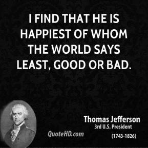 Thomas Jefferson - I find that he is happiest of whom the world says least, good or bad.