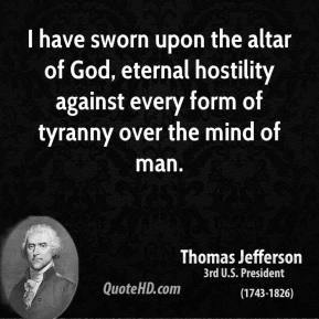 Thomas Jefferson - I have sworn upon the altar of God, eternal hostility against every form of tyranny over the mind of man.