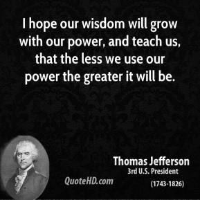 I hope our wisdom will grow with our power, and teach us, that the less we use our power the greater it will be.