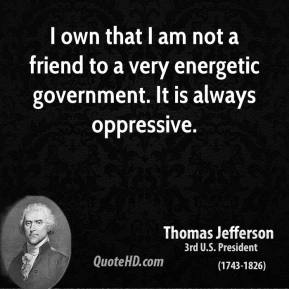 Thomas Jefferson - I own that I am not a friend to a very energetic government. It is always oppressive.