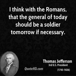 I think with the Romans, that the general of today should be a soldier tomorrow if necessary.