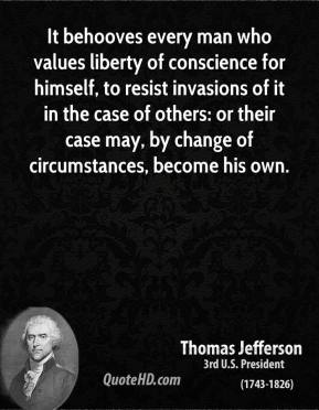 Thomas Jefferson - It behooves every man who values liberty of conscience for himself, to resist invasions of it in the case of others: or their case may, by change of circumstances, become his own.