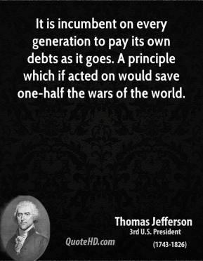 Thomas Jefferson - It is incumbent on every generation to pay its own debts as it goes. A principle which if acted on would save one-half the wars of the world.